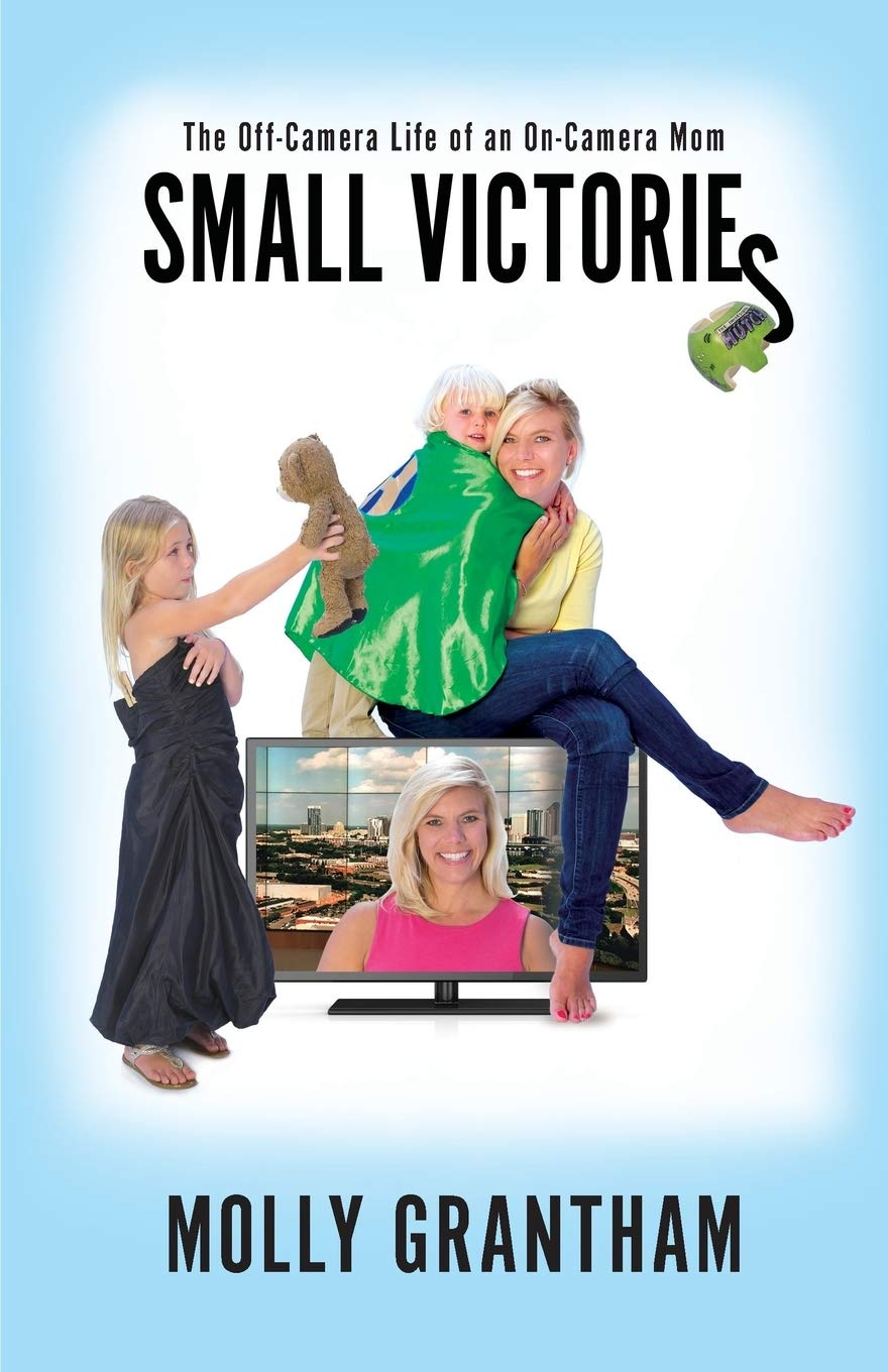 Small Victories: The Off-Camera Life of an On-Camera Mom by Molly Grantham