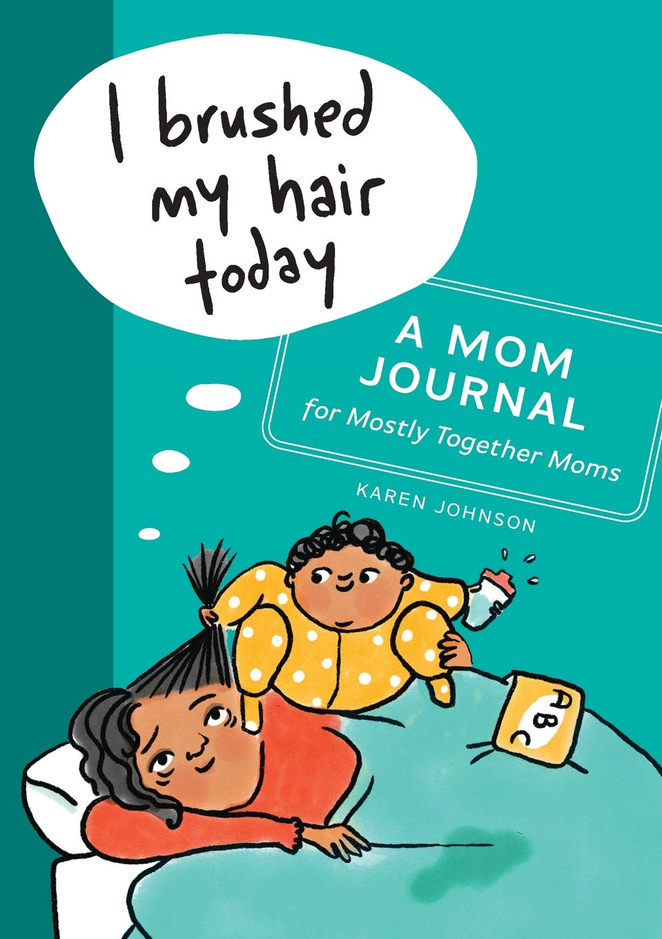 I Brushed My Hair Today: A Mom Journal for Mostly Together Moms by Karen Johnson